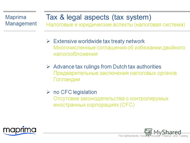 Tax & legal aspects (tax system) Налоговые и юридические аспекты (налоговая система) Maprima Management Extensive worldwide tax treaty network Многочисленные соглашения об избежании двойного налогообложения Advance tax rulings from Dutch tax authorit