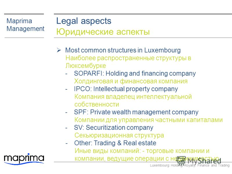 Legal aspects Юридические аспекты Maprima Management Most common structures in Luxembourg Наиболее распространенные структуры в Люксембурке ­SOPARFI: Holding and financing company Холдинговая и финансовая компания ­IPCO: Intellectual property company