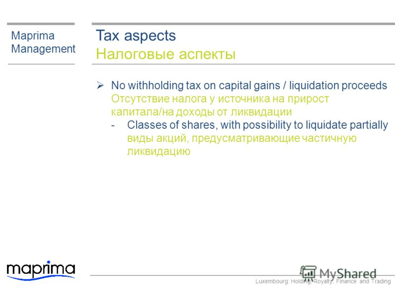 Tax aspects Налоговые аспекты Maprima Management No withholding tax on capital gains / liquidation proceeds Отсутствие налога у источника на прирост капитала/на доходы от ликвидации ­Classes of shares, with possibility to liquidate partially виды акц
