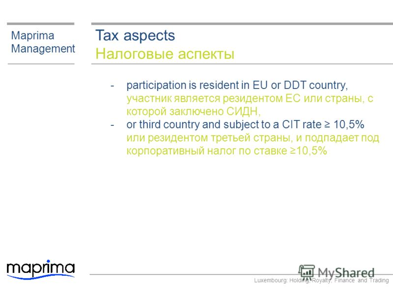 Tax aspects Налоговые аспекты Maprima Management ­participation is resident in EU or DDT country, участник является резидентом ЕС или страны, с которой заключено СИДН, ­or third country and subject to a CIT rate 10,5% или резидентом третьей страны, и