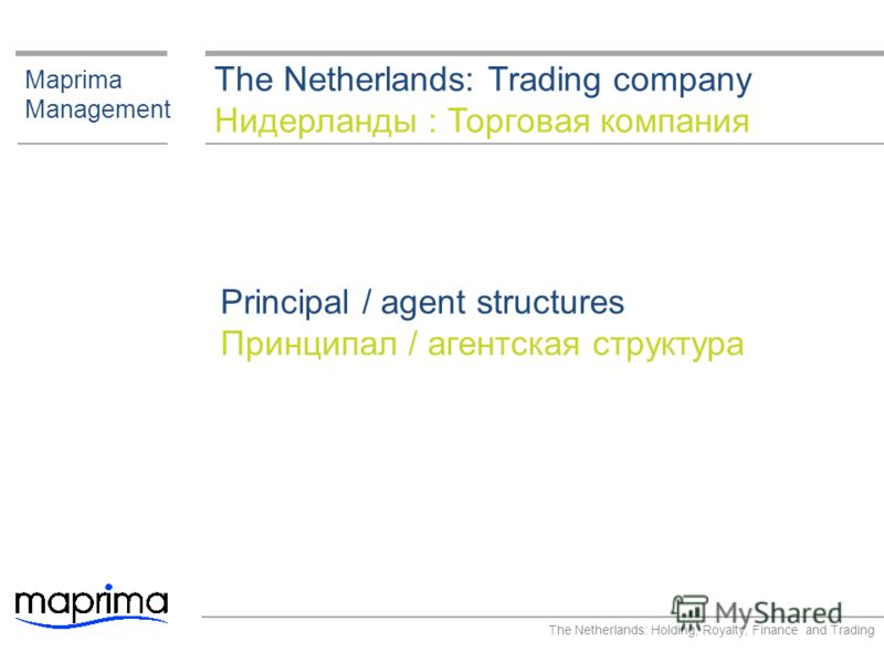 The Netherlands: Trading company Нидерланды : Торговая компания Maprima Management Principal / agent structures Принципал / агентская структура The Netherlands: Holding, Royalty, Finance and Trading
