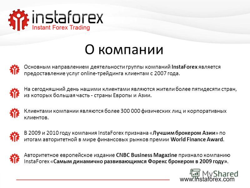 О компании Основным направлением деятельности группы компаний InstaForex является предоставление услуг online-трейдинга клиентам с 2007 года. На сегодняшний день нашими клиентами являются жители более пятидесяти стран, из которых большая часть - стра