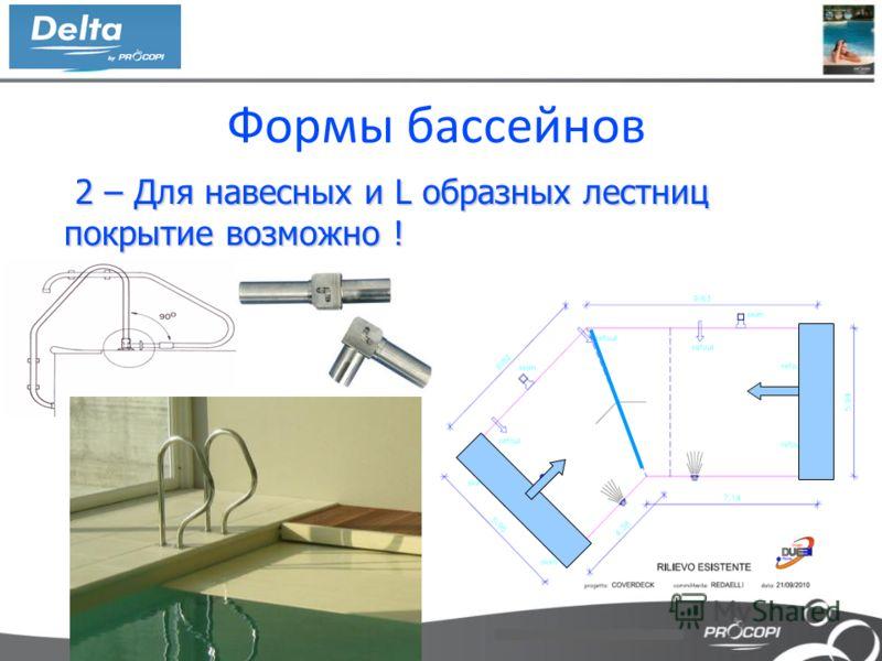 Формы бассейнов 2 – Для навесных и L образных лестниц покрытие возможно ! 2 – Для навесных и L образных лестниц покрытие возможно !