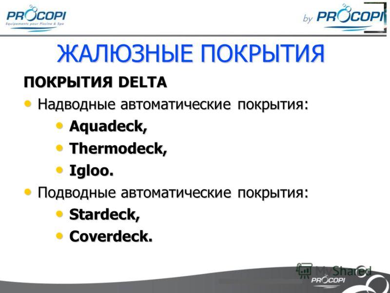 ЖАЛЮЗНЫЕ ПОКРЫТИЯ ПОКРЫТИЯ DELTA Надводные автоматические покрытия: Надводные автоматические покрытия: Aquadeck, Aquadeck, Thermodeck, Thermodeck, Igloo. Igloo. Подводные автоматические покрытия: Подводные автоматические покрытия: Stardeck, Stardeck,