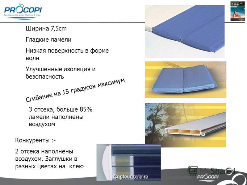 Ширина 7,5cm Гладкие ламели Низкая поверхность в форме волн Улучшенные изоляция и безопасность Сгибание на 15 градусов максимум 3 отсека, больше 85% ламели наполнены воздухом Конкуренты :- 2 отсека наполнены воздухом. Заглушки в разных цветах на клею