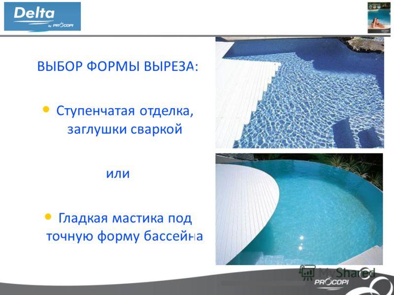 ВЫБОР ФОРМЫ ВЫРЕЗА: Ступенчатая отделка, заглушки сваркой или Гладкая мастика под точную форму бассейна