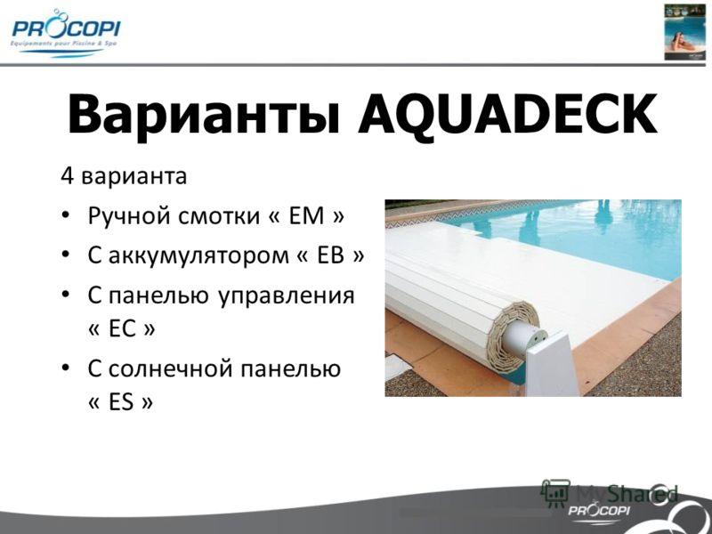 Варианты AQUADECK 4 варианта Ручной смотки « EM » С аккумулятором « EB » С панелью управления « EC » С солнечной панелью « ES »