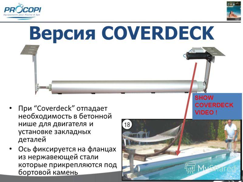 При Coverdeck отпадает необходимость в бетонной нише для двигателя и установке закладных деталей Ось фиксируется на фланцах из нержавеющей стали которые прикрепляются под бортовой камень Версия COVERDECK SHOW COVERDECK VIDEO !