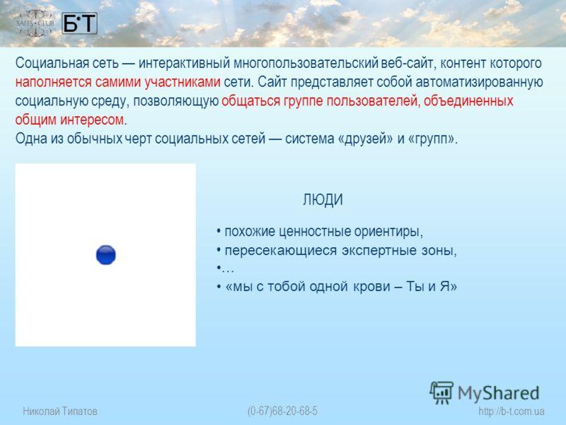 Николай Типатов(0-67)68-20-68-5http://b-t.com.ua Социальная сеть интерактивный многопользовательский веб-сайт, контент которого наполняется самими участниками сети. Сайт представляет собой автоматизированную социальную среду, позволяющую общаться гру