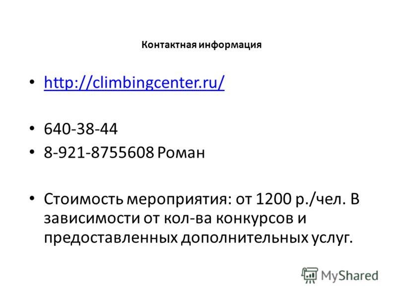 Контактная информация http://climbingcenter.ru/ 640-38-44 8-921-8755608 Роман Стоимость мероприятия: от 1200 р./чел. В зависимости от кол-ва конкурсов и предоставленных дополнительных услуг.