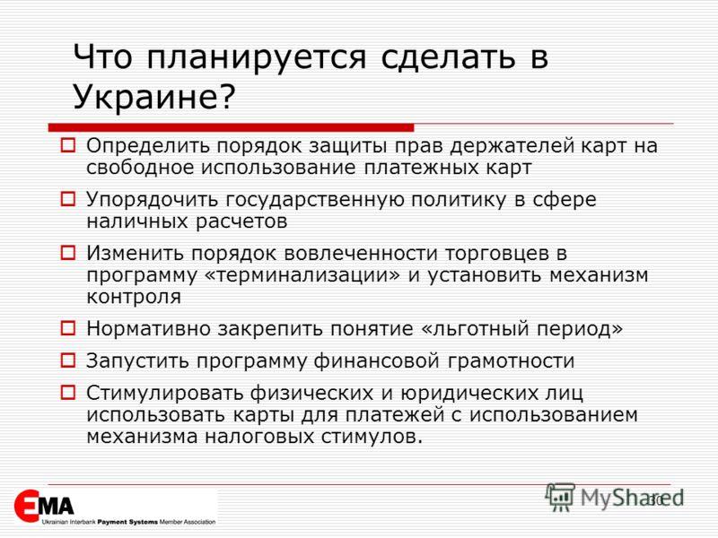 30 Что планируется сделать в Украине? Определить порядок защиты прав держателей карт на свободное использование платежных карт Упорядочить государственную политику в сфере наличных расчетов Изменить порядок вовлеченности торговцев в программу «термин