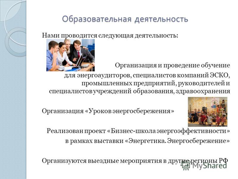 Образовательная деятельность Нами проводится следующая деятельность: Организация и проведение обучение для энергоаудиторов, специалистов компаний ЭСКО, промышленных предприятий, руководителей и специалистов учреждений образования, здравоохранения Орг