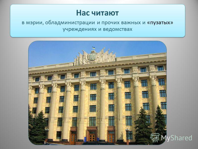 Нас читают в мэрии, обладминистрации и прочих важных и «пузатых» учреждениях и ведомствах