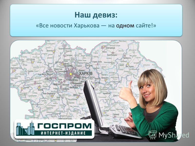 Наш девиз: «Все новости Харькова на одном сайте!»