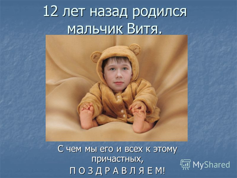 12 лет назад родился мальчик Витя. С чем мы его и всех к этому причастных, П О З Д Р А В Л Я Е М!