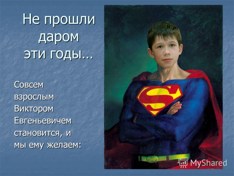 Не прошли даром эти годы… Совсем взрослым Виктором Евгеньевичем становится, и мы ему желаем:
