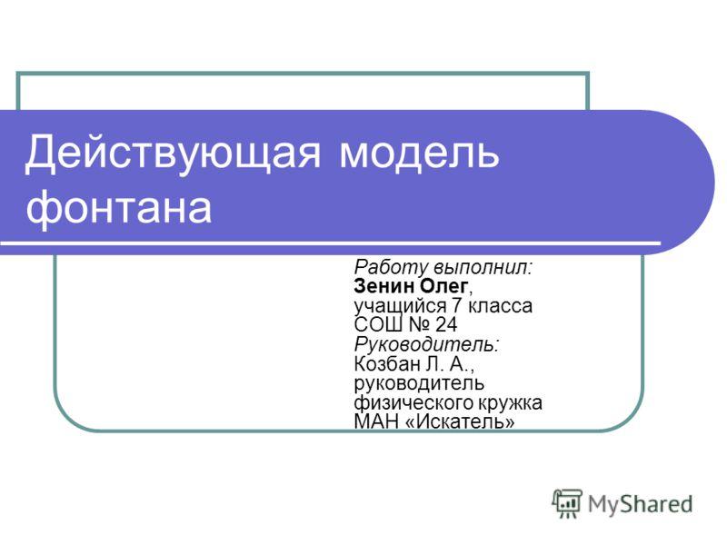 Действующая модель фонтана Работу выполнил: Зенин Олег, учащийся 7 класса СОШ 24 Руководитель: Козбан Л. А., руководитель физического кружка МАН «Искатель»