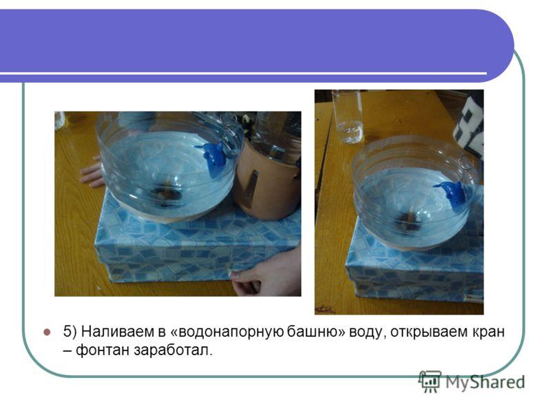 5) Наливаем в «водонапорную башню» воду, открываем кран – фонтан заработал.