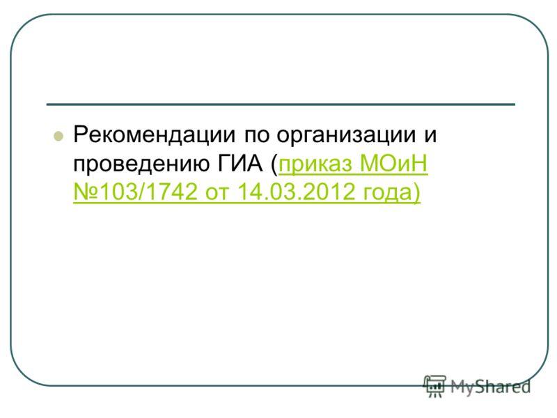 Рекомендации по организации и проведению ГИА (приказ МОиН 103/1742 от 14.03.2012 года)приказ МОиН 103/1742 от 14.03.2012 года)