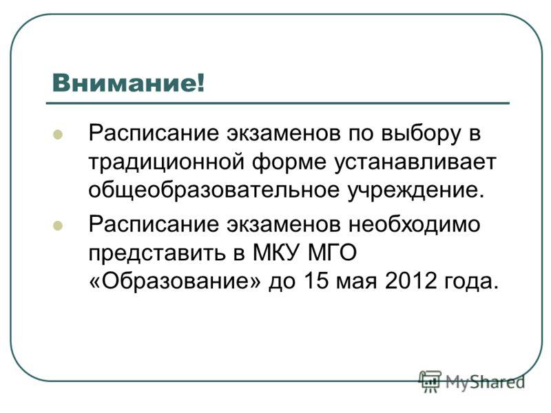 Внимание! Расписание экзаменов по выбору в традиционной форме устанавливает общеобразовательное учреждение. Расписание экзаменов необходимо представить в МКУ МГО «Образование» до 15 мая 2012 года.