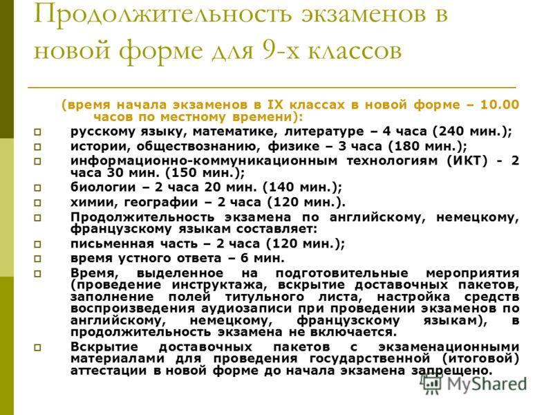Продолжительность экзаменов в новой форме для 9-х классов (время начала экзаменов в IX классах в новой форме – 10.00 часов по местному времени): русскому языку, математике, литературе – 4 часа (240 мин.); истории, обществознанию, физике – 3 часа (180