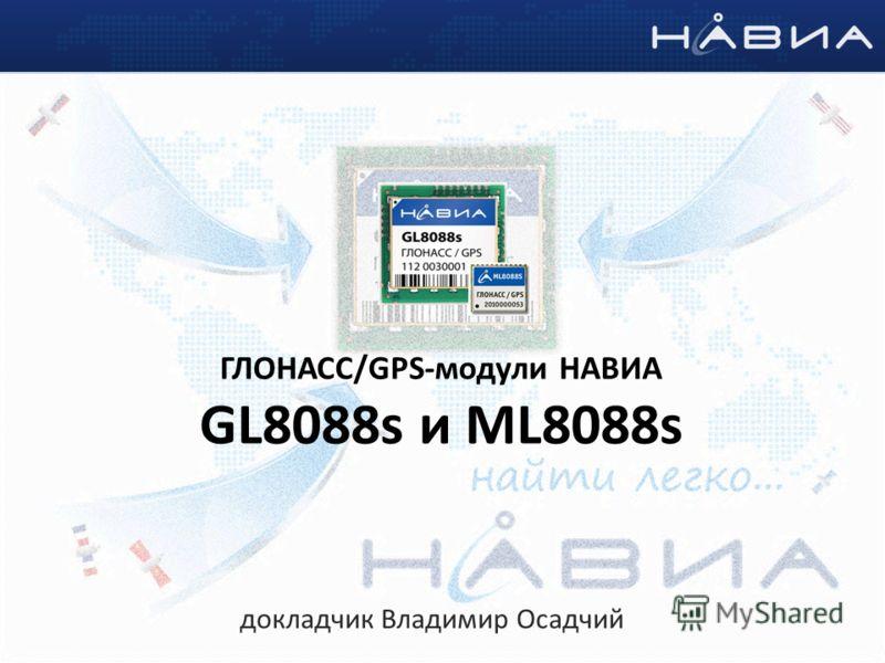 ГЛОНАСС/GPS-модули НАВИА GL8088s и ML8088s докладчик Владимир Осадчий