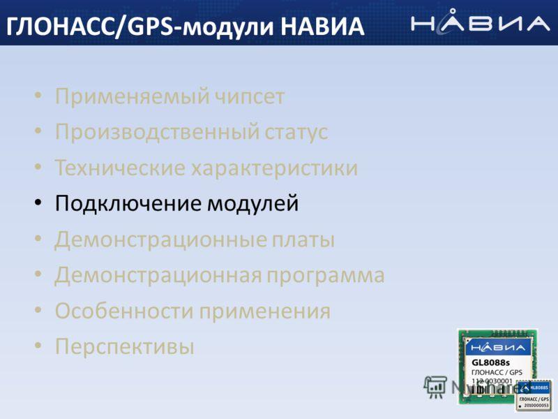 Применяемый чипсет Производственный статус Технические характеристики Подключение модулей Демонстрационные платы Демонстрационная программа Особенности применения Перспективы 21 ГЛОНАСС/GPS-модули НАВИА