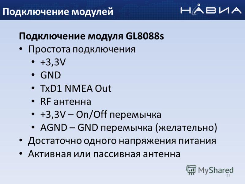 27 Подключение модуля GL8088s Простота подключения +3,3V GND TxD1 NMEA Out RF антенна +3,3V – On/Off перемычка AGND – GND перемычка (желательно) Достаточно одного напряжения питания Активная или пассивная антенна Подключение модулей