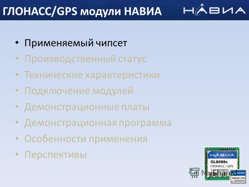 Применяемый чипсет Производственный статус Технические характеристики Подключение модулей Демонстрационные платы Демонстрационная программа Особенности применения Перспективы 3 ГЛОНАСС/GPS модули НАВИА