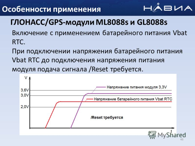 46 Особенности применения Включение с применением батарейного питания Vbat RTC. При подключении напряжения батарейного питания Vbat RTC до подключения напряжения питания модуля подача сигнала /Reset требуется. ГЛОНАСС/GPS-модули ML8088s и GL8088s