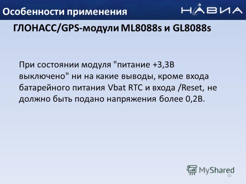 50 Особенности применения При состоянии модуля питание +3,3В выключено ни на какие выводы, кроме входа батарейного питания Vbat RTC и входа /Reset, не должно быть подано напряжения более 0,2В. ГЛОНАСС/GPS-модули ML8088s и GL8088s