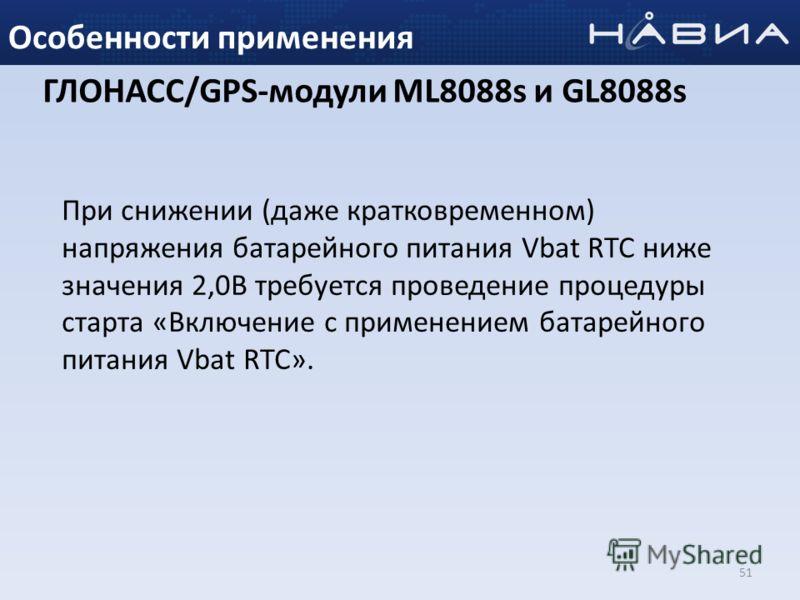 51 Особенности применения При снижении (даже кратковременном) напряжения батарейного питания Vbat RTC ниже значения 2,0В требуется проведение процедуры старта «Включение с применением батарейного питания Vbat RTC». ГЛОНАСС/GPS-модули ML8088s и GL8088