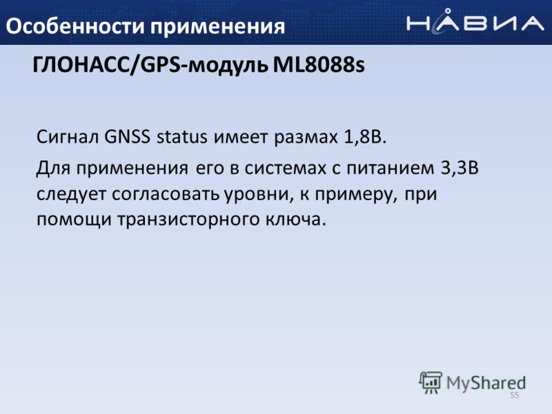 55 Особенности применения ГЛОНАСС/GPS-модуль ML8088s Сигнал GNSS status имеет размах 1,8В. Для применения его в системах с питанием 3,3В следует согласовать уровни, к примеру, при помощи транзисторного ключа.