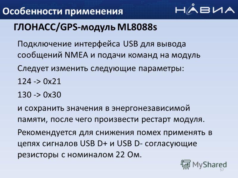 57 Особенности применения ГЛОНАСС/GPS-модуль ML8088s Подключение интерфейса USB для вывода сообщений NMEA и подачи команд на модуль Следует изменить следующие параметры: 124 -> 0x21 130 -> 0x30 и сохранить значения в энергонезависимой памяти, после ч