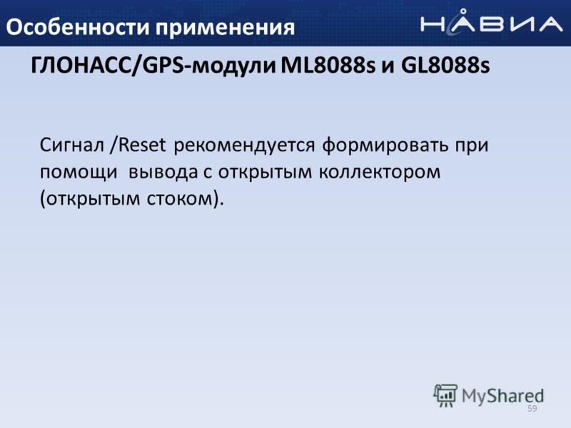 59 Особенности применения ГЛОНАСС/GPS-модули ML8088s и GL8088s Сигнал /Reset рекомендуется формировать при помощи вывода с открытым коллектором (открытым стоком).