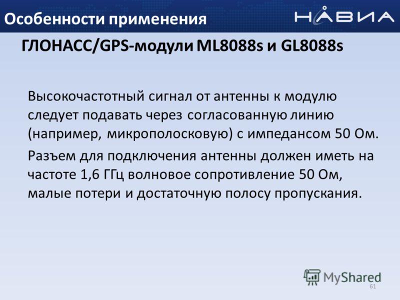 61 Особенности применения Высокочастотный сигнал от антенны к модулю следует подавать через согласованную линию (например, микрополосковую) с импедансом 50 Ом. Разъем для подключения антенны должен иметь на частоте 1,6 ГГц волновое сопротивление 50 О