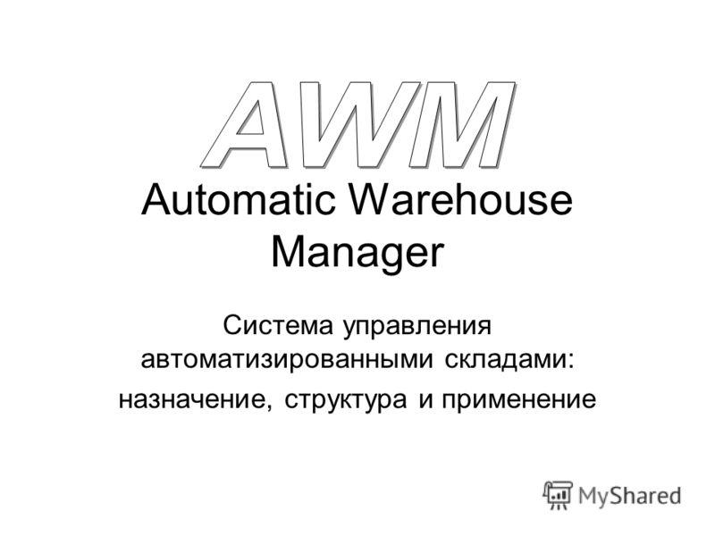 Automatic Warehouse Manager Система управления автоматизированными складами: назначение, структура и применение