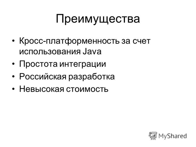 Преимущества Кросс-платформенность за счет использования Java Простота интеграции Российская разработка Невысокая стоимость