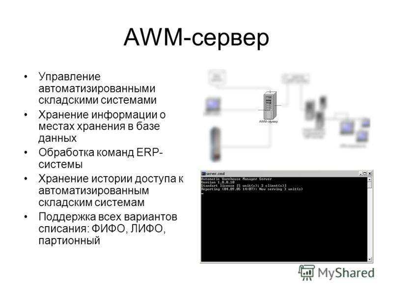 AWM-сервер Управление автоматизированными складскими системами Хранение информации о местах хранения в базе данных Обработка команд ERP- системы Хранение истории доступа к автоматизированным складским системам Поддержка всех вариантов списания: ФИФО,