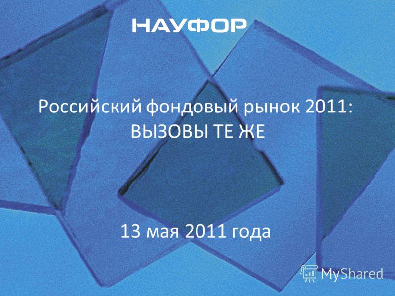 Российский фондовый рынок 2011: ВЫЗОВЫ ТЕ ЖЕ 13 мая 2011 года