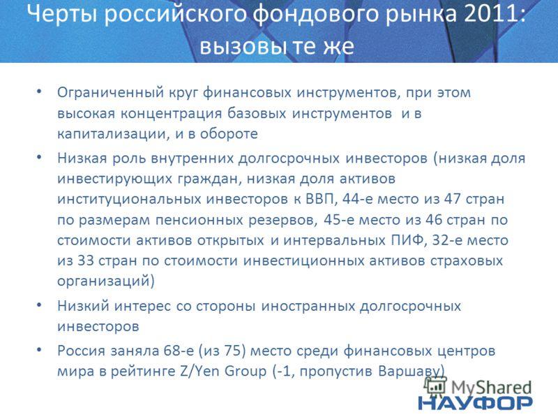 Черты российского фондового рынка 2011: вызовы те же Ограниченный круг финансовых инструментов, при этом высокая концентрация базовых инструментов и в капитализации, и в обороте Низкая роль внутренних долгосрочных инвесторов (низкая доля инвестирующи