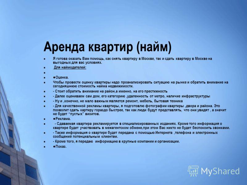 Аренда квартир (найм) Я готова оказать Вам помощь, как снять квартиру в Москве, так и сдать квартиру в Москве на выгодных для вас условиях. Для наймодателей: Оценка. Чтобы провести оценку квартиры надо проанализировать ситуацию на рынке и обратить вн