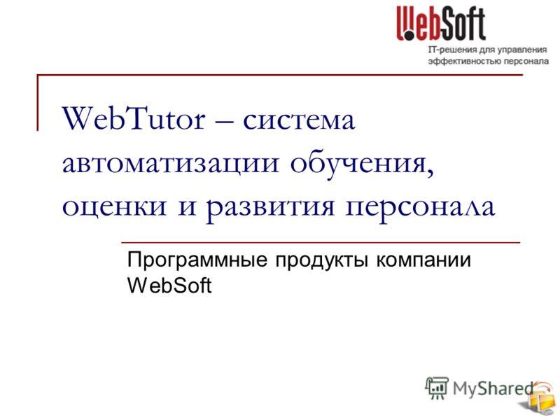 WebTutor – система автоматизации обучения, оценки и развития персонала Программные продукты компании WebSoft