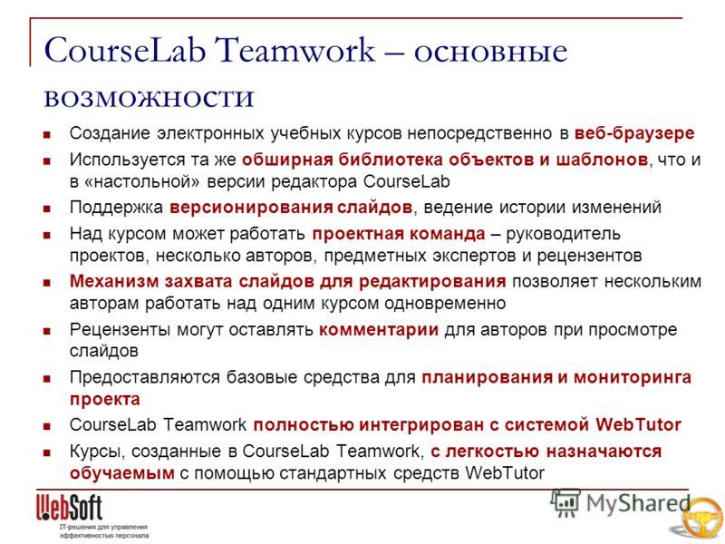 CourseLab Teamwork – основные возможности Создание электронных учебных курсов непосредственно в веб-браузере Используется та же обширная библиотека объектов и шаблонов, что и в «настольной» версии редактора CourseLab Поддержка версионирования слайдов