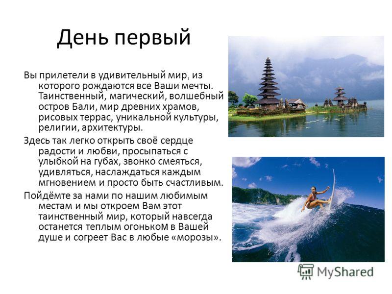 День первый Вы прилетели в удивительный мир, из которого рождаются все Ваши мечты. Таинственный, магический, волшебный остров Бали, мир древних храмов, рисовых террас, уникальной культуры, религии, архитектуры. Здесь так легко открыть своё сердце рад