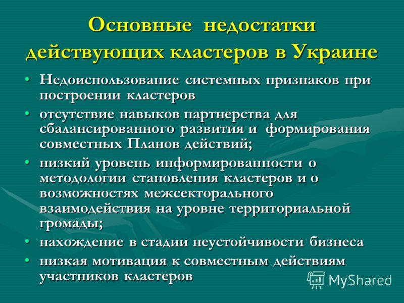 Основные недостатки действующих кластеров в Украине Недоиспользование системных признаков при построении кластеровНедоиспользование системных признаков при построении кластеров отсутствие навыков партнерства для сбалансированного развития и формирова