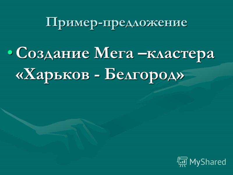 Пример-предложение Создание Мега –кластера «Харьков - Белгород»Создание Мега –кластера «Харьков - Белгород»