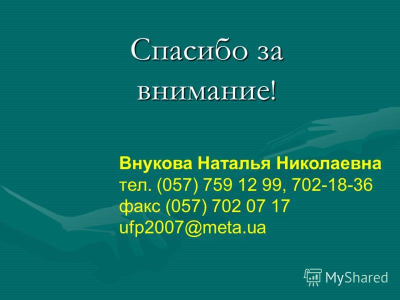 Спасибо за внимание ! Внукова Наталья Николаевна тел. (057) 759 12 99, 702-18-36 факс (057) 702 07 17 ufp2007@meta.ua