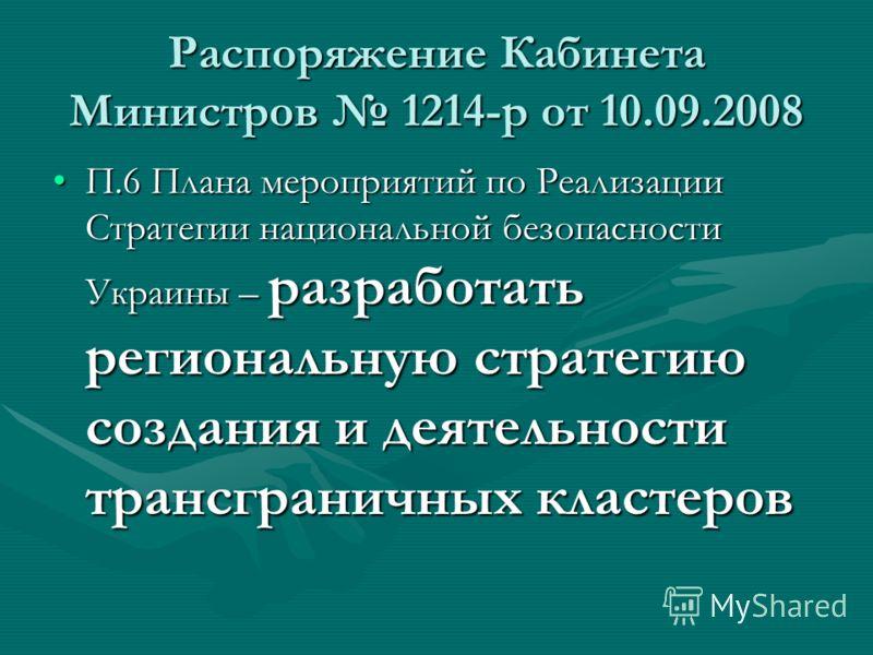 Распоряжение Кабинета Министров 1214-р от 10.09.2008 П.6 Плана мероприятий по Реализации Стратегии национальной безопасности Украины – разработать региональную стратегию создания и деятельности трансграничных кластеровП.6 Плана мероприятий по Реализа