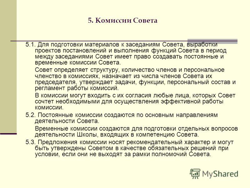 5. Комиссии Совета 5.1. Для подготовки материалов к заседаниям Совета, выработки проектов постановлений и выполнения функций Совета в период между заседаниями Совет имеет право создавать постоянные и временные комиссии Совета. Совет определяет структ